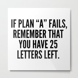 """If Plan """"A"""" Fails, Remember That You Have 25 Letters Left. Metal Print"""