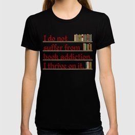 I do not suffer from book addiction. I thrive on it. T-shirt
