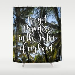 I've Got Paradise In The Palm Of My Hand Shower Curtain