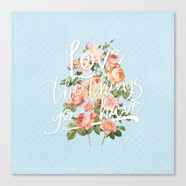 Love the things you have - flowers roses typography Canvas Print