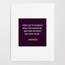 Stoic Philosophy Wisdom - Epictetus - First say to yourself what you would be and then do what you h Poster