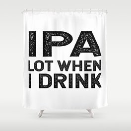 IPA lot when I drink Slim Shower Curtain
