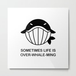 Sometimes life is over-whale-ming - Whale with funny quote Metal Print