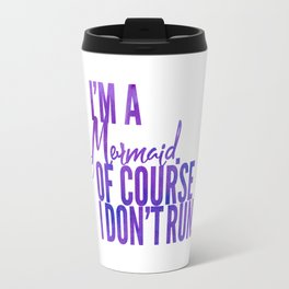 I'm a Mermaid. Of course I don't RUN. Travel Mug
