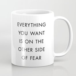 Everything You Want Is On The Other Side Of Fear Coffee Mug