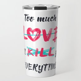 Too much love will kill you everytime Travel Mug