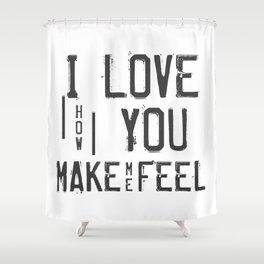 I LOVE HOW YOU MAKE ME FEEL Shower Curtain