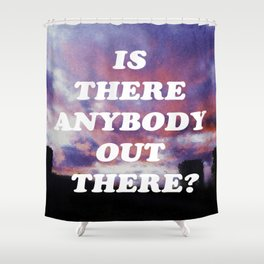 IS THERE ANYBODY OUT THERE? Shower Curtain