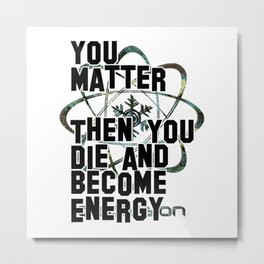 You Matter  Then You Die and Become Energy Metal Print