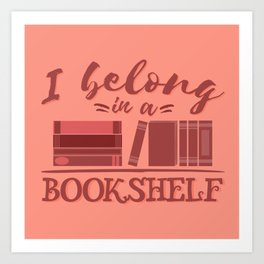 I belong in a bookshelf Art Print