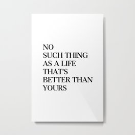 No such thing as a life that's better than yours Metal Print
