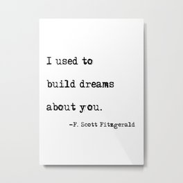 I used to build dreams about you - F. Scott Fitzgerald quote Metal Print