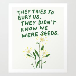 they tried to bury us, they didn't know we were seeds Art Print