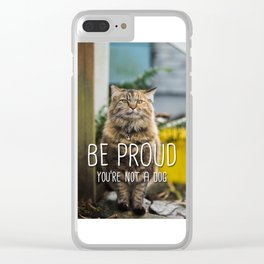 Cat - Be proud you're not a dog Clear iPhone Case