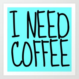 I NEED COFFEE Art Print