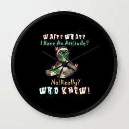Wait What I Have An Attitude No Really Who Knew Wall Clock