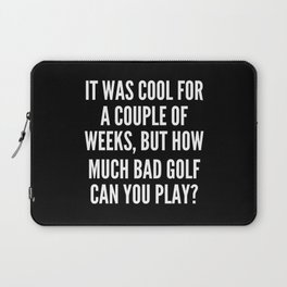 It was cool for a couple of weeks but how much bad golf can you play Laptop Sleeve