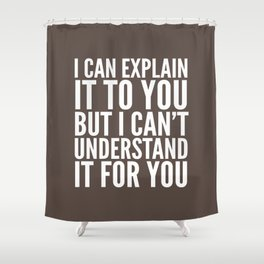 I Can Explain it to You, But I Can't Understand it for You (Brown) Shower Curtain