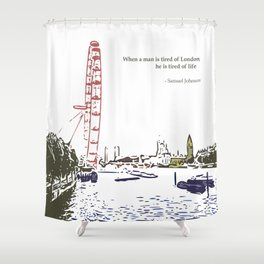 When a man is tired of London, he is tired of life Shower Curtain