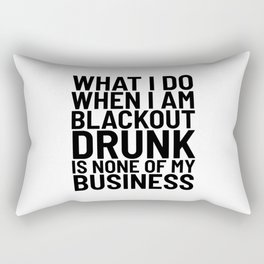What I Do When I am Blackout Drunk is None of My Business Rectangular Pillow
