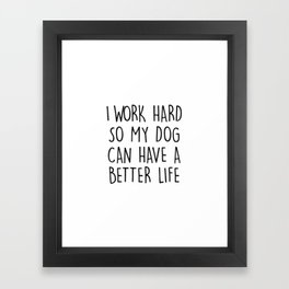 I WORK HARD SO MY DOG CAN HAVE A BETTER LIFE Framed Art Print