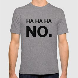 HA HA HA NO. T-shirt