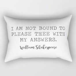 I am not bound to please thee with my answer. -William Shakespeare Rectangular Pillow