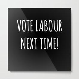 Vote Labour Next Time Metal Print