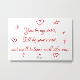 You be my debit, I'll be your credit Metal Print