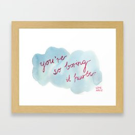 You're so boring it hurts Framed Art Print