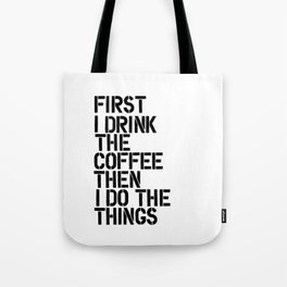 First I Drink the Coffee Then I Do the Things black and white typography poster home wall decor Tote Bag