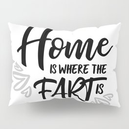 Home Is Where The Fart Is Pillow Sham