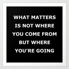 What matters is not where you come from but where you're going Art Print