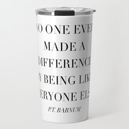 No One Ever Made A Difference By Being Like Everyone Else. -P.T. Barnum Travel Mug