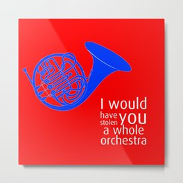 I would have stolen you a whole orchestra Metal Print