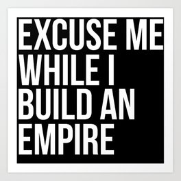 Excuse Me While I Build An Empire Art Print