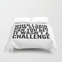 When I Said How Stupid Can You Be? It Wasn't a Challenge Duvet Cover