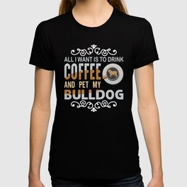 All I want is to drink coffee and pet my bulldog T-shirt