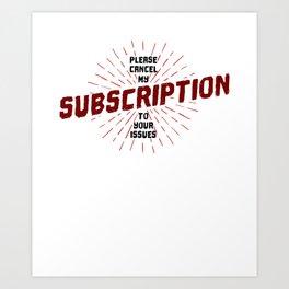 Pls Cancel My Subscription Art Print