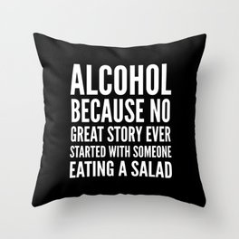 ALCOHOL BECAUSE NO GREAT STORY EVER STARTED WITH SOMEONE EATING A SALAD (Black & White) Throw Pillow