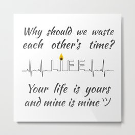 Why should we waste each other's time? Your life is yours and mine is mine ツ Metal Print