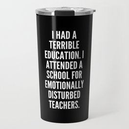I had a terrible education I attended a school for emotionally disturbed teachers Travel Mug