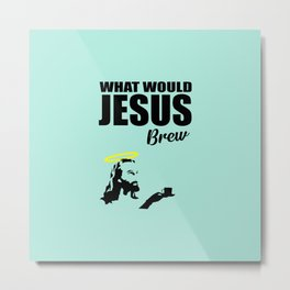 What would Jesus brew fun quote Metal Print