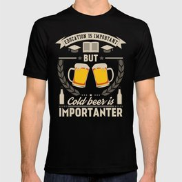 Education is important, but cold beer is importanter T-shirt