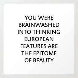 YOU WERE BRAINWASHED INTO THINKING EUROPEAN FEATURES ARE THE EPITOME OF BEAUTY Art Print