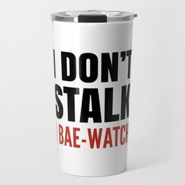 I DON'T STALK, I BAE-WATCH Travel Mug
