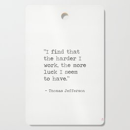 I find that the harder I work, the more luck I seem to have.Thomas Jefferson Cutting Board