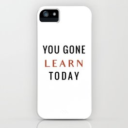 You Gone Learn Today iPhone Case