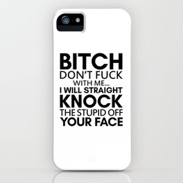 BITCH DON'T FUCK WITH ME I WILL STRAIGHT KNOCK THE STUPID OFF YOUR FACE iPhone Case