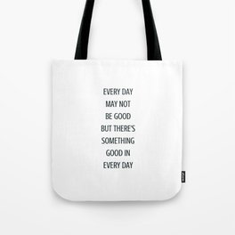 EVERY DAY MAY NOT BE GOOD BUT THERE IS SOMETHING GOOD IN EVERY DAY - gratitude quote Tote Bag